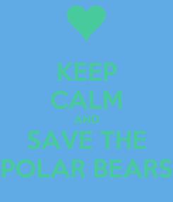 Poster: KEEP CALM AND SAVE THE POLAR BEARS
