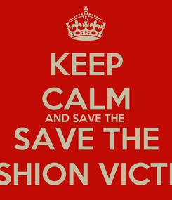 Poster: KEEP CALM AND SAVE THE  SAVE THE FASHION VICTIMS