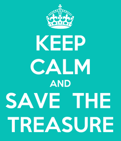 Poster: KEEP CALM AND SAVE  THE  TREASURE
