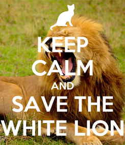 Poster: KEEP CALM AND SAVE THE WHITE LION
