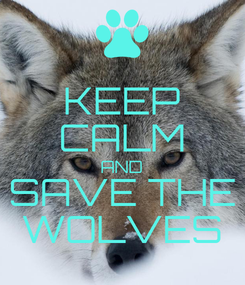 Poster: KEEP CALM AND SAVE THE WOLVES