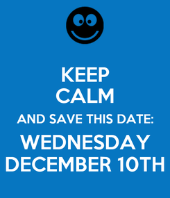 Poster: KEEP CALM AND SAVE THIS DATE: WEDNESDAY DECEMBER 10TH