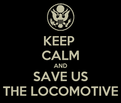Poster: KEEP  CALM AND SAVE US THE LOCOMOTIVE