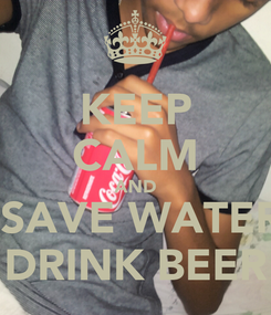 Poster: KEEP CALM AND  SAVE WATER DRINK BEER