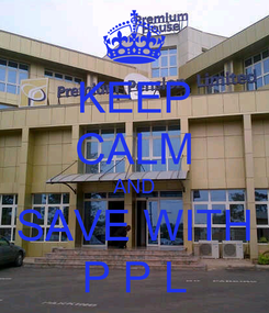 Poster: KEEP CALM AND SAVE WITH P P L