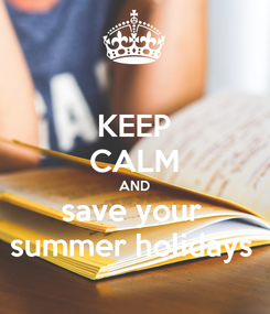 Poster: KEEP CALM AND save your  summer holidays