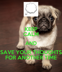 Poster: KEEP CALM AND SAVE YOUR THOUGHTS FOR ANOTHER TIME