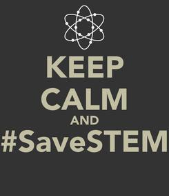 Poster: KEEP CALM AND #SaveSTEM