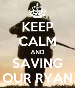 Poster: KEEP CALM AND SAVING OUR RYAN