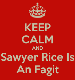 Poster: KEEP CALM AND Sawyer Rice Is An Fagit