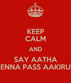 Poster: KEEP CALM AND SAY AATHA ENNA PASS AAKIRU