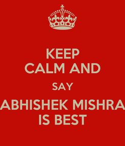 Poster: KEEP CALM AND SAY ABHISHEK MISHRA IS BEST