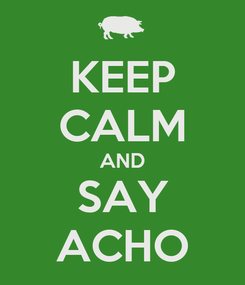 Poster: KEEP CALM AND SAY ACHO