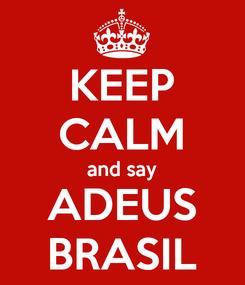Poster: KEEP CALM and say ADEUS BRASIL