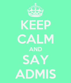 Poster: KEEP CALM AND SAY ADMIS