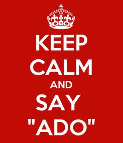 "Poster: KEEP CALM AND SAY  ""ADO"""