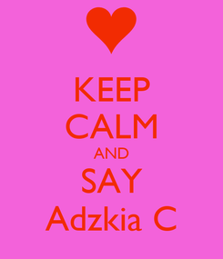 Poster: KEEP CALM AND SAY Adzkia C