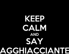 Poster: KEEP CALM AND SAY AGGHIACCIANTE