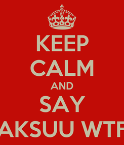 Poster: KEEP CALM AND SAY AKSUU WTF