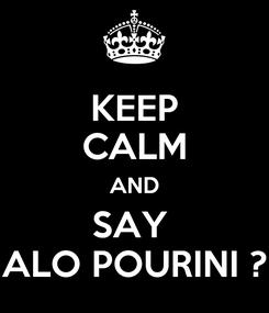 Poster: KEEP CALM AND SAY  ALO POURINI ?