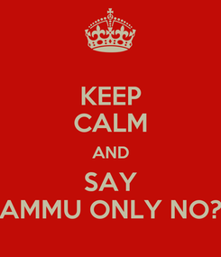 Poster: KEEP CALM AND SAY AMMU ONLY NO?