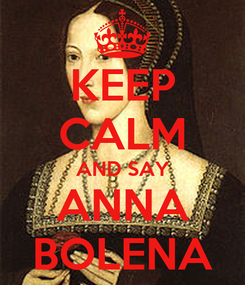 Poster: KEEP CALM AND SAY ANNA BOLENA