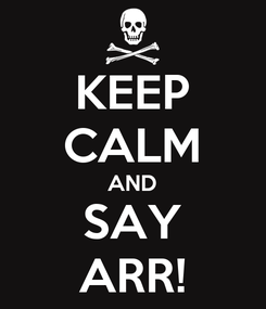 Poster: KEEP CALM AND SAY ARR!