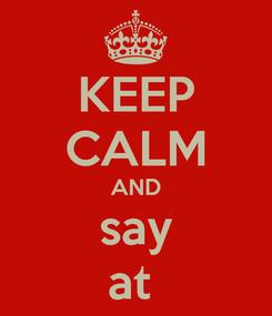 Poster: KEEP CALM AND say at