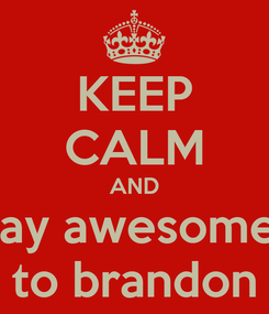Poster: KEEP CALM AND say awesome  to brandon