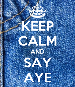 Poster: KEEP CALM AND SAY AYE