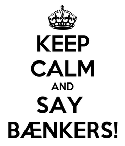 Poster: KEEP CALM AND SAY  BÆNKERS!