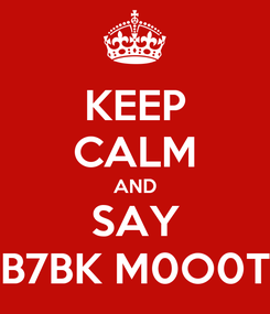 Poster: KEEP CALM AND SAY B7BK M0O0T