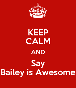 Poster: KEEP CALM AND Say Bailey is Awesome