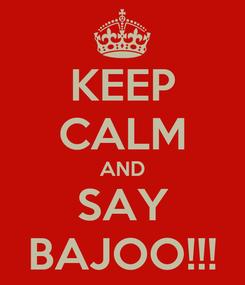 Poster: KEEP CALM AND SAY BAJOO!!!