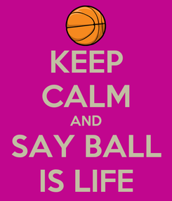 Poster: KEEP CALM AND SAY BALL IS LIFE