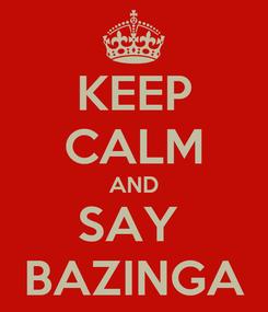 Poster: KEEP CALM AND SAY  BAZINGA