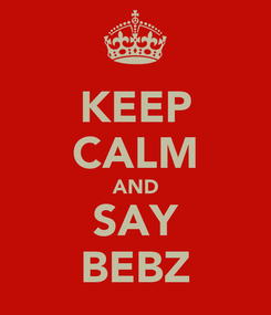 Poster: KEEP CALM AND SAY BEBZ
