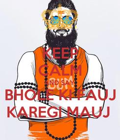 Poster: KEEP CALM AND SAY BHOLE KI FAUJ KAREGI MAUJ