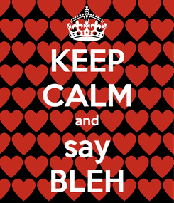 Poster: KEEP CALM and say BLEH