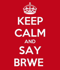 Poster: KEEP CALM AND SAY BRWE