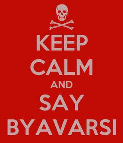 Poster: KEEP CALM AND SAY BYAVARSI
