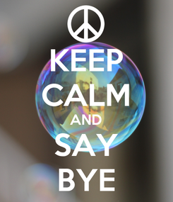 Poster: KEEP CALM AND SAY BYE