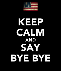 Poster: KEEP CALM AND SAY BYE BYE