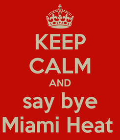 Poster: KEEP CALM AND say bye Miami Heat