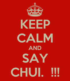 Poster: KEEP CALM AND SAY CHUI.  !!!