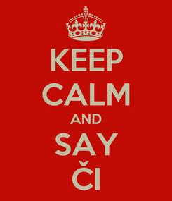 Poster: KEEP CALM AND SAY ČI