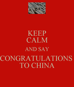 Poster: KEEP CALM AND SAY CONGRATULATIONS  TO CHINA