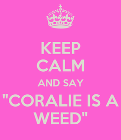 "Poster: KEEP CALM AND SAY ""CORALIE IS A WEED"""