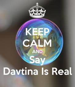 Poster: KEEP CALM AND Say Davtina Is Real