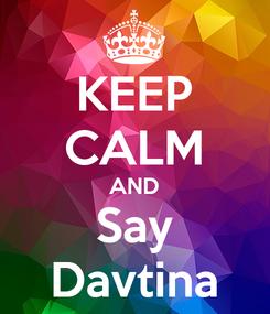 Poster: KEEP CALM AND Say Davtina